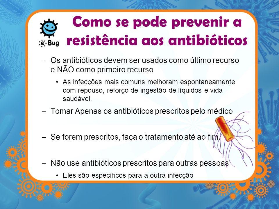 Como se pode prevenir a resistência aos antibióticos –Os antibióticos devem ser usados como último recurso e NÃO como primeiro recurso As infecções ma