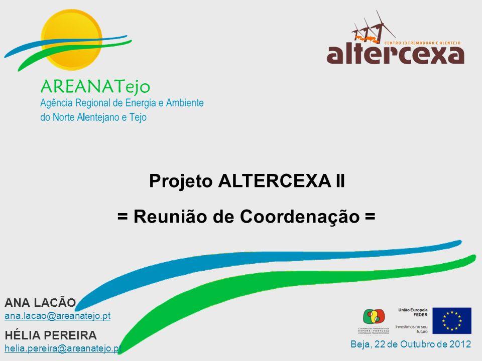 Beja, 22 de Outubro de 2012 HÉLIA PEREIRA helia.pereira@areanatejo.pt Projeto ALTERCEXA II = Reunião de Coordenação = ANA LACÃO ana.lacao@areanatejo.pt