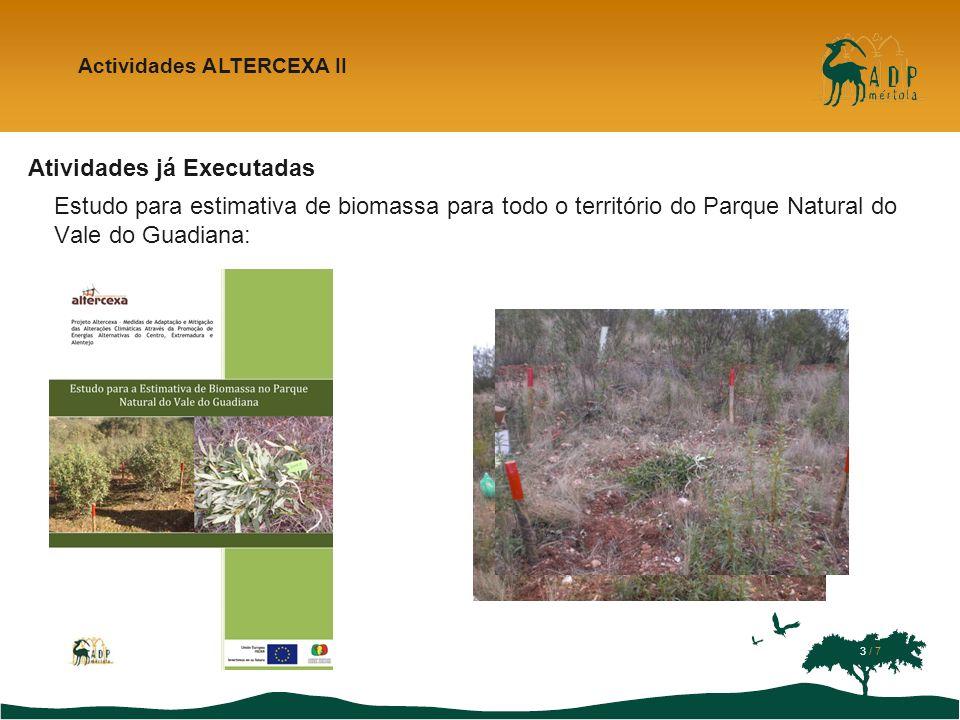 Atividades já Executadas Estudo para estimativa de biomassa para todo o território do Parque Natural do Vale do Guadiana: Actividades ALTERCEXA II Classificação do tipo de mato Preço unitário do óleo (/ml) Quantidade de óleo/área (ml/m 2 ) Rentabilidade do óleo (/m 2 ) Preço unitário da energia (/kWh) Quantidade de energia após extração de óleo/área (kWh/m 2 ) Rentabilidade da energia após extração de óleo (/m 2 ) Quantidade de energia após extração de goma/área (kWh/m 2 ) Rentabilidad e da energia após extração de goma (/m 2 ) Quantidade de energia sem extração anterior/área (Kw/h/m 2 ) Rentabilida de da energia sem extração anterior (/m 2 ) Mato associado a montado 1,5 0,120,18 0,13 1,150,151,240,161,270,16 Mato associado a projeto 0,030,050,250,030,270,030,280,04 Mato contínuo0,500,754,610,594,950,645,090,65 Mato disperso0,240,362,200,282,370,302,430,31 4 / 7