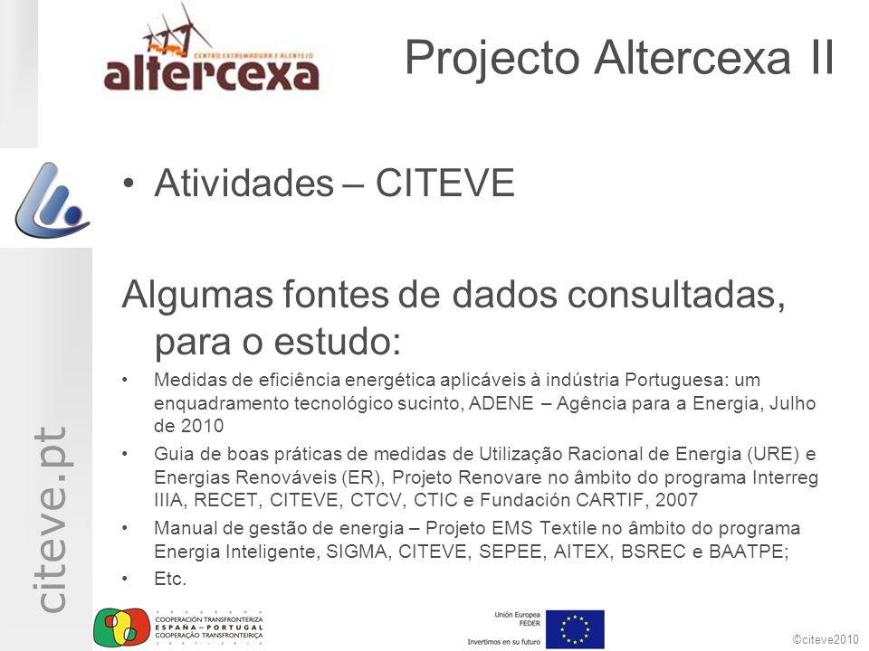 ©citeve2010 citeve.pt Projecto Altercexa II Atividades – CITEVE Algumas fontes de dados consultadas, para o estudo: Medidas de eficiência energética aplicáveis à indústria Portuguesa: um enquadramento tecnológico sucinto, ADENE – Agência para a Energia, Julho de 2010 Guia de boas práticas de medidas de Utilização Racional de Energia (URE) e Energias Renováveis (ER), Projeto Renovare no âmbito do programa Interreg IIIA, RECET, CITEVE, CTCV, CTIC e Fundación CARTIF, 2007 Manual de gestão de energia – Projeto EMS Textile no âmbito do programa Energia Inteligente, SIGMA, CITEVE, SEPEE, AITEX, BSREC e BAATPE; Etc.