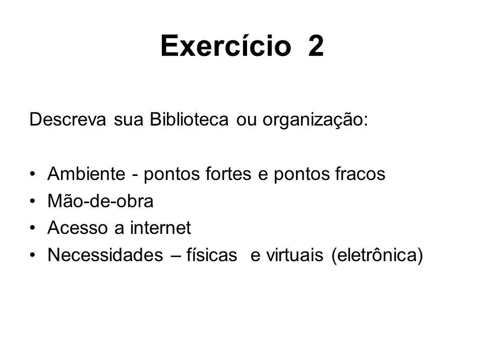 Exercício 2 Descreva sua Biblioteca ou organização: Ambiente - pontos fortes e pontos fracos Mão-de-obra Acesso a internet Necessidades – físicas e vi