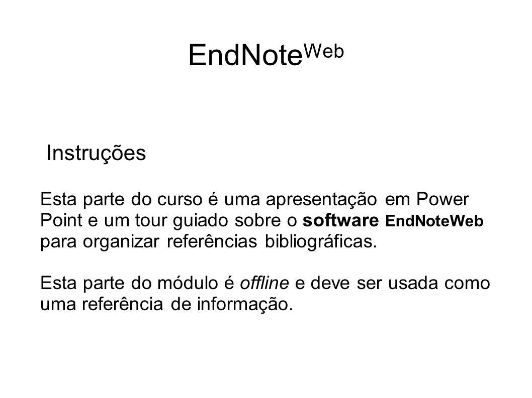 Instruções Esta parte do curso é uma apresentação em Power Point e um tour guiado sobre o software EndNoteWeb para organizar referências bibliográfica