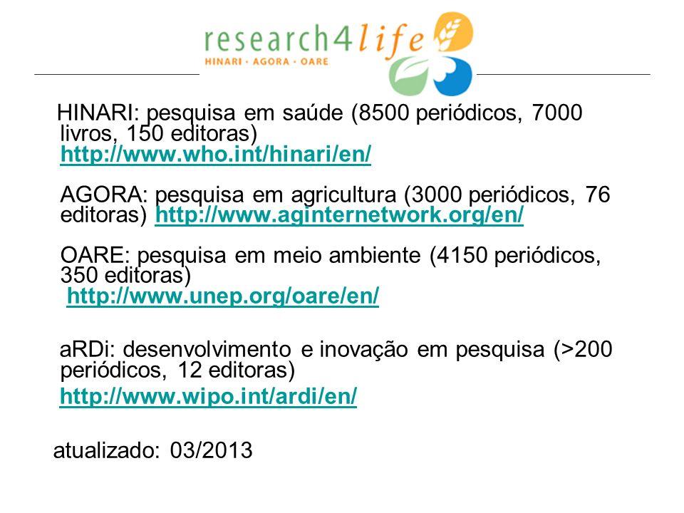 HINARI: pesquisa em saúde (8500 periódicos, 7000 livros, 150 editoras) http://www.who.int/hinari/en/ AGORA: pesquisa em agricultura (3000 periódicos, 76 editoras) http://www.aginternetwork.org/en/ OARE: pesquisa em meio ambiente (4150 periódicos, 350 editoras) http://www.unep.org/oare/en/ http://www.who.int/hinari/en/http://www.aginternetwork.org/en/http://www.unep.org/oare/en/ aRDi: desenvolvimento e inovação em pesquisa (>200 periódicos, 12 editoras) http://www.wipo.int/ardi/en/ atualizado: 03/2013