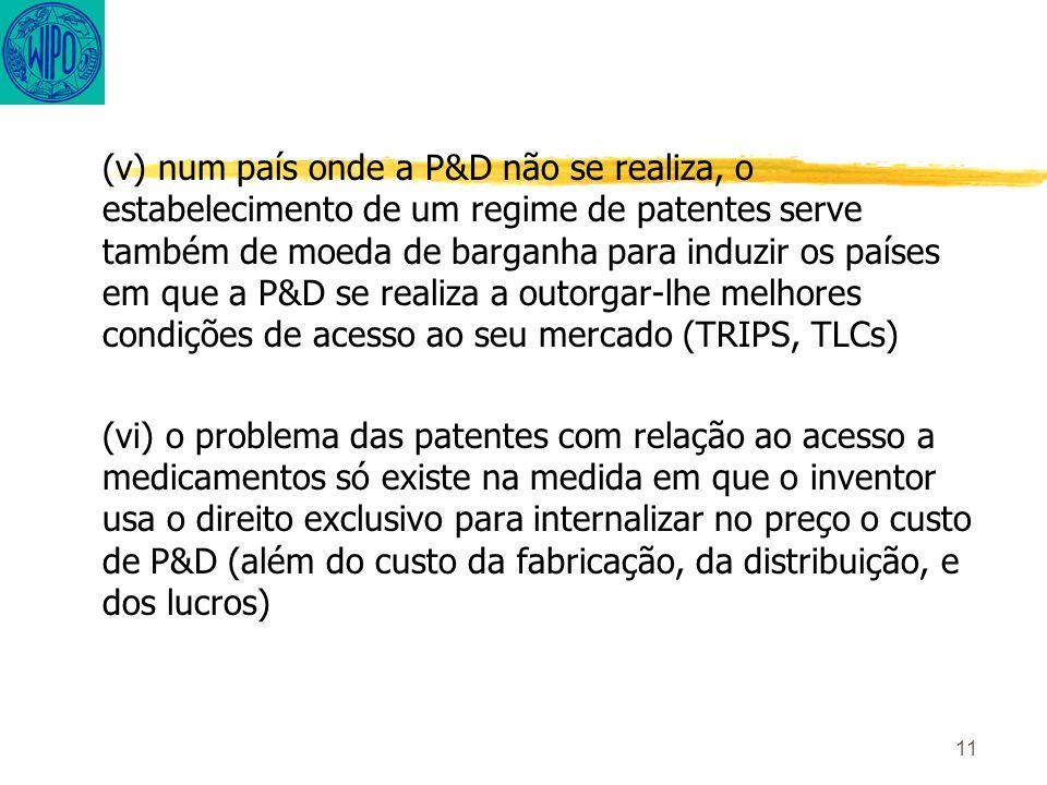 11 (v) num país onde a P&D não se realiza, o estabelecimento de um regime de patentes serve também de moeda de barganha para induzir os países em que a P&D se realiza a outorgar-lhe melhores condições de acesso ao seu mercado (TRIPS, TLCs) (vi) o problema das patentes com relação ao acesso a medicamentos só existe na medida em que o inventor usa o direito exclusivo para internalizar no preço o custo de P&D (além do custo da fabricação, da distribuição, e dos lucros)