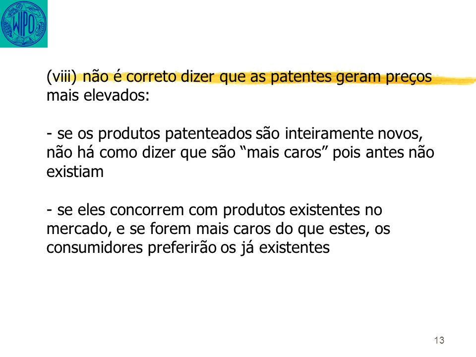 13 (viii) não é correto dizer que as patentes geram preços mais elevados: - se os produtos patenteados são inteiramente novos, não há como dizer que são mais caros pois antes não existiam - se eles concorrem com produtos existentes no mercado, e se forem mais caros do que estes, os consumidores preferirão os já existentes