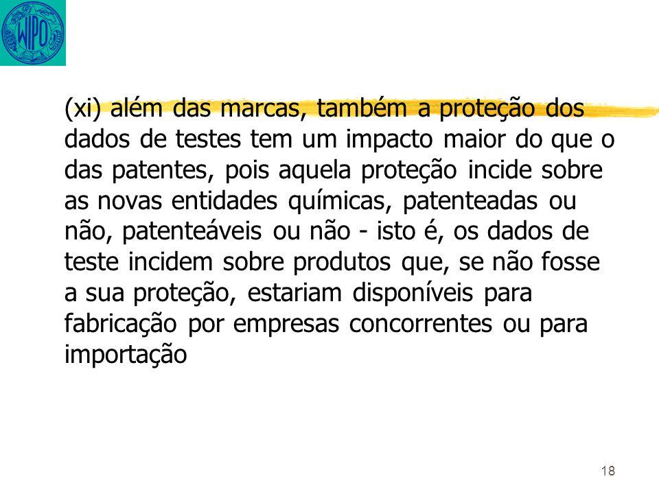 18 (xi) além das marcas, também a proteção dos dados de testes tem um impacto maior do que o das patentes, pois aquela proteção incide sobre as novas entidades químicas, patenteadas ou não, patenteáveis ou não - isto é, os dados de teste incidem sobre produtos que, se não fosse a sua proteção, estariam disponíveis para fabricação por empresas concorrentes ou para importação