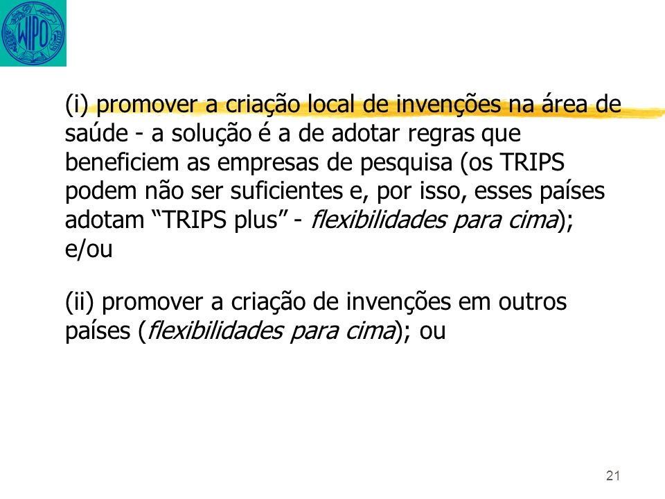 21 (i) promover a criação local de invenções na área de saúde - a solução é a de adotar regras que beneficiem as empresas de pesquisa (os TRIPS podem não ser suficientes e, por isso, esses países adotam TRIPS plus - flexibilidades para cima); e/ou (ii) promover a criação de invenções em outros países (flexibilidades para cima); ou