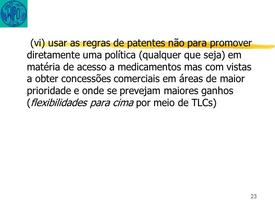 23 (vi) usar as regras de patentes não para promover diretamente uma política (qualquer que seja) em matéria de acesso a medicamentos mas com vistas a obter concessões comerciais em áreas de maior prioridade e onde se prevejam maiores ganhos (flexibilidades para cima por meio de TLCs)