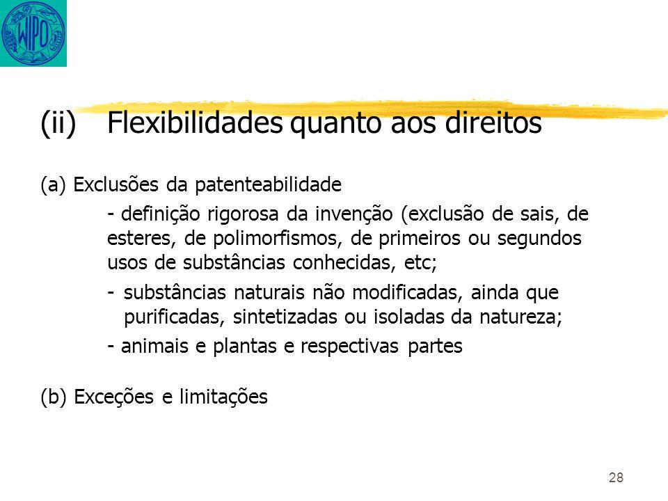 28 (ii)Flexibilidades quanto aos direitos (a) Exclusões da patenteabilidade - definição rigorosa da invenção (exclusão de sais, de esteres, de polimorfismos, de primeiros ou segundos usos de substâncias conhecidas, etc; -substâncias naturais não modificadas, ainda que purificadas, sintetizadas ou isoladas da natureza; - animais e plantas e respectivas partes (b) Exceções e limitações