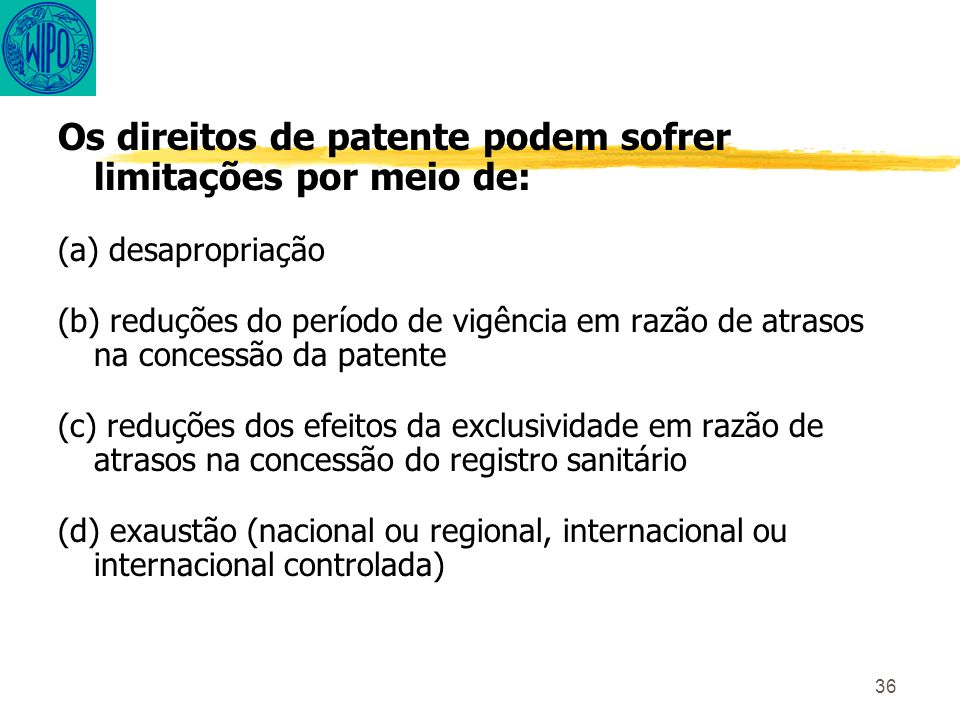 36 Os direitos de patente podem sofrer limitações por meio de: (a) desapropriação (b) reduções do período de vigência em razão de atrasos na concessão da patente (c) reduções dos efeitos da exclusividade em razão de atrasos na concessão do registro sanitário (d) exaustão (nacional ou regional, internacional ou internacional controlada)