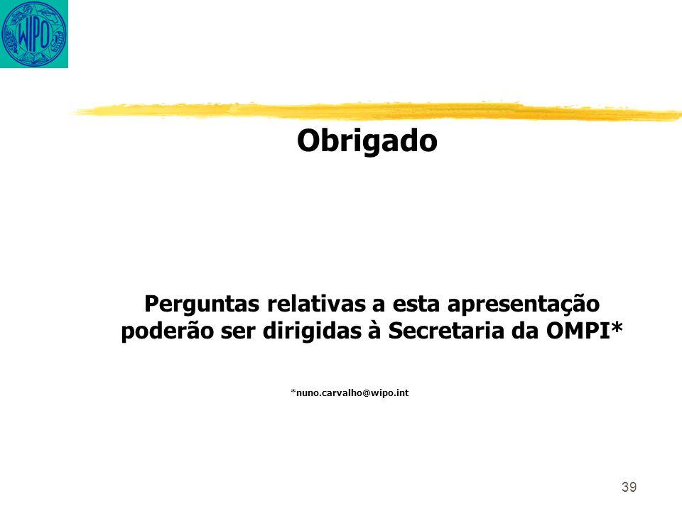 39 Obrigado Perguntas relativas a esta apresentação poderão ser dirigidas à Secretaria da OMPI* *nuno.carvalho@wipo.int