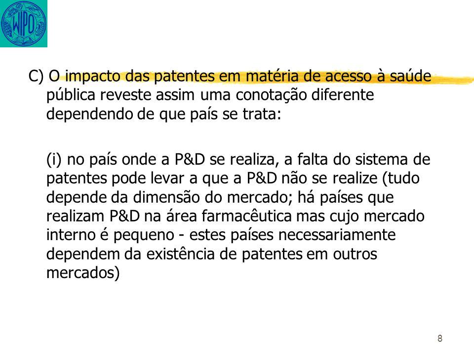 8 C) O impacto das patentes em matéria de acesso à saúde pública reveste assim uma conotação diferente dependendo de que país se trata: (i) no país onde a P&D se realiza, a falta do sistema de patentes pode levar a que a P&D não se realize (tudo depende da dimensão do mercado; há países que realizam P&D na área farmacêutica mas cujo mercado interno é pequeno - estes países necessariamente dependem da existência de patentes em outros mercados)