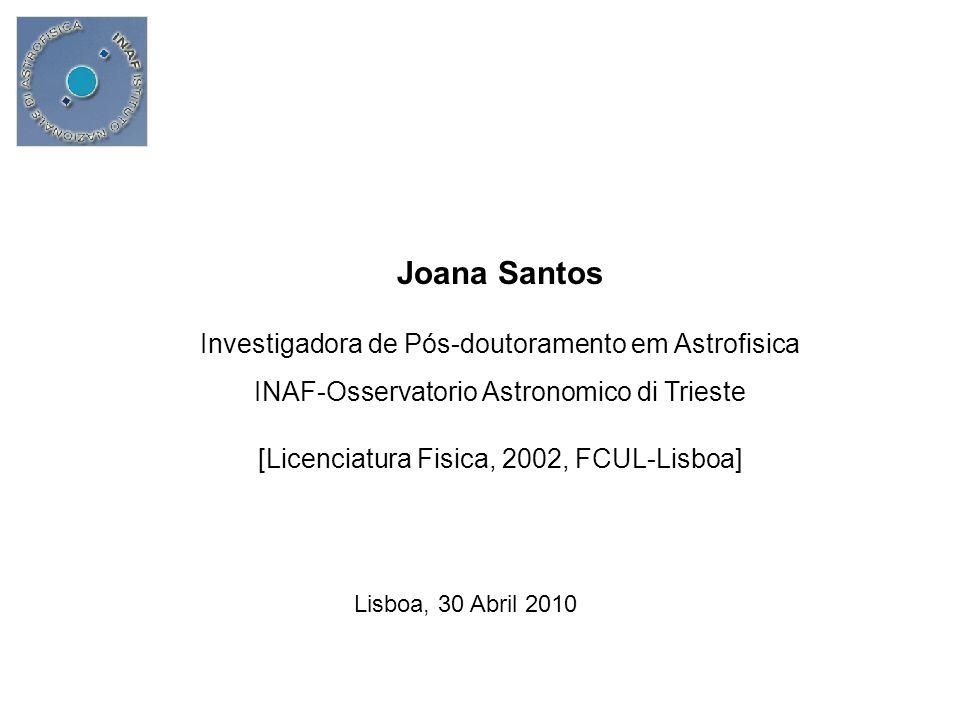 Joana Santos Investigadora de Pós-doutoramento em Astrofisica INAF-Osservatorio Astronomico di Trieste [Licenciatura Fisica, 2002, FCUL-Lisboa] Lisboa, 30 Abril 2010
