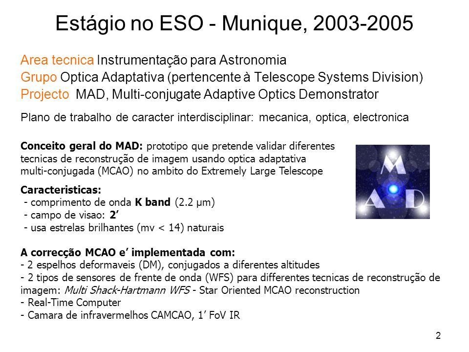 2 Estágio no ESO - Munique, 2003-2005 Area tecnica Instrumentação para Astronomia Grupo Optica Adaptativa (pertencente à Telescope Systems Division) Projecto MAD, Multi-conjugate Adaptive Optics Demonstrator Plano de trabalho de caracter interdisciplinar: mecanica, optica, electronica Conceito geral do MAD: prototipo que pretende validar diferentes tecnicas de reconstrução de imagem usando optica adaptativa multi-conjugada (MCAO) no ambito do Extremely Large Telescope Caracteristicas: - comprimento de onda K band (2.2 µm) - campo de visao: 2 - usa estrelas brilhantes (mv < 14) naturais A correcção MCAO e implementada com: - 2 espelhos deformaveis (DM), conjugados a diferentes altitudes - 2 tipos de sensores de frente de onda (WFS) para differentes tecnicas de reconstrução de imagem: Multi Shack-Hartmann WFS - Star Oriented MCAO reconstruction - Real-Time Computer - Camara de infravermelhos CAMCAO, 1 FoV IR