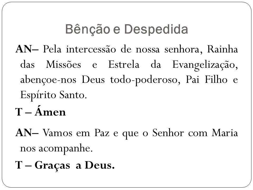 Bênção e Despedida AN– Pela intercessão de nossa senhora, Rainha das Missões e Estrela da Evangelização, abençoe-nos Deus todo-poderoso, Pai Filho e E