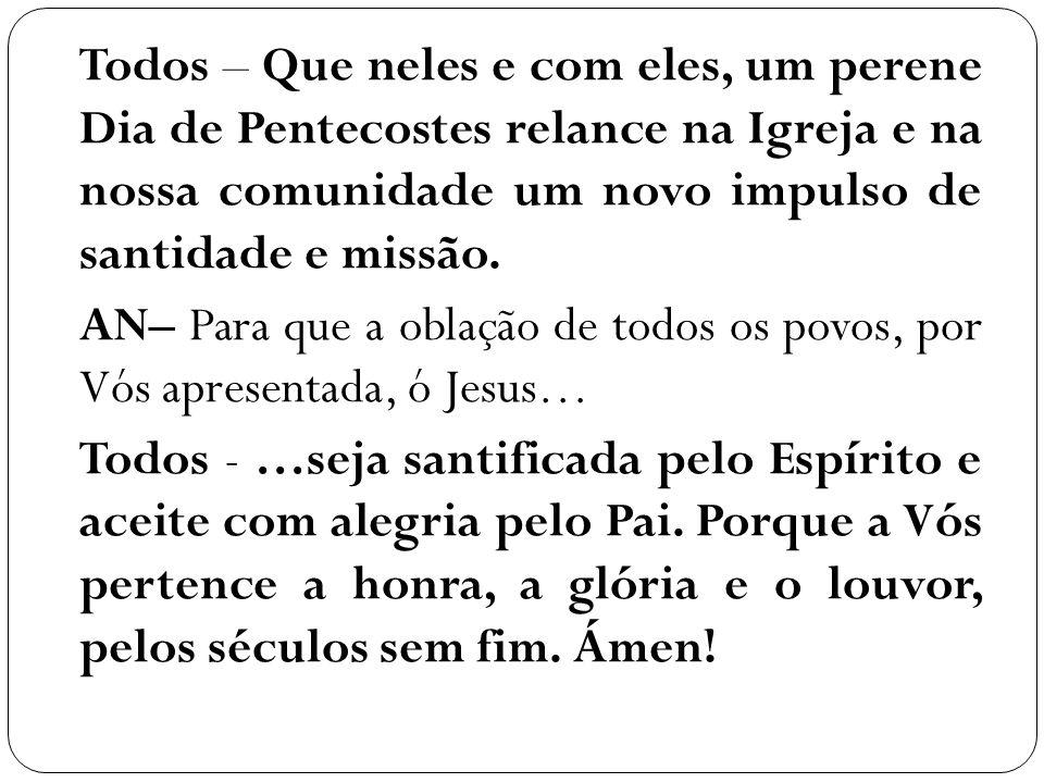 Todos – Que neles e com eles, um perene Dia de Pentecostes relance na Igreja e na nossa comunidade um novo impulso de santidade e missão. AN– Para que