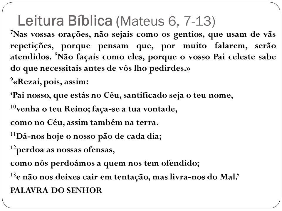 Leitura Bíblica (Mateus 6, 7-13) 7 Nas vossas orações, não sejais como os gentios, que usam de vãs repetições, porque pensam que, por muito falarem, s