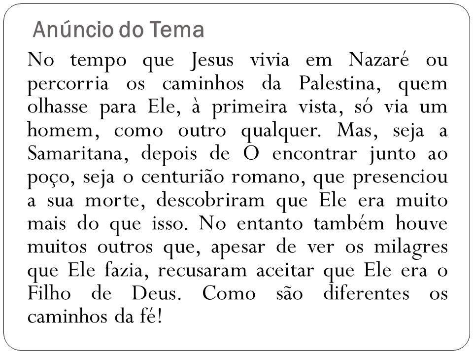 Anúncio do Tema No tempo que Jesus vivia em Nazaré ou percorria os caminhos da Palestina, quem olhasse para Ele, à primeira vista, só via um homem, co