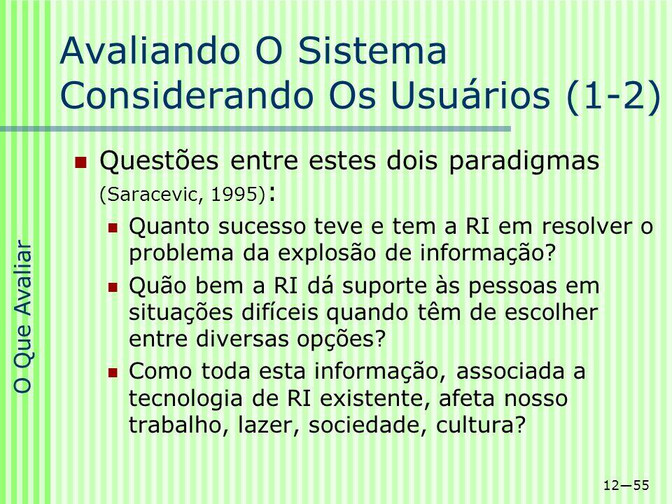 1255 Avaliando O Sistema Considerando Os Usuários (1-2) Questões entre estes dois paradigmas (Saracevic, 1995) : Quanto sucesso teve e tem a RI em res