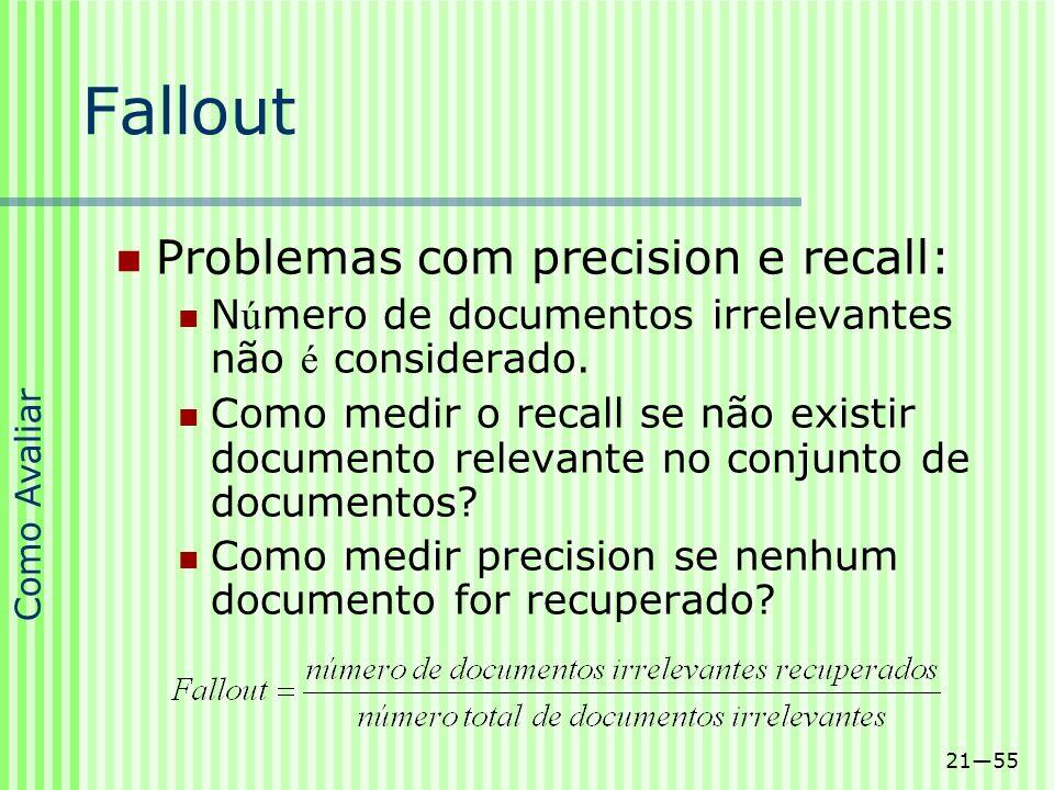 2155 Fallout Problemas com precision e recall: N ú mero de documentos irrelevantes não é considerado. Como medir o recall se não existir documento rel