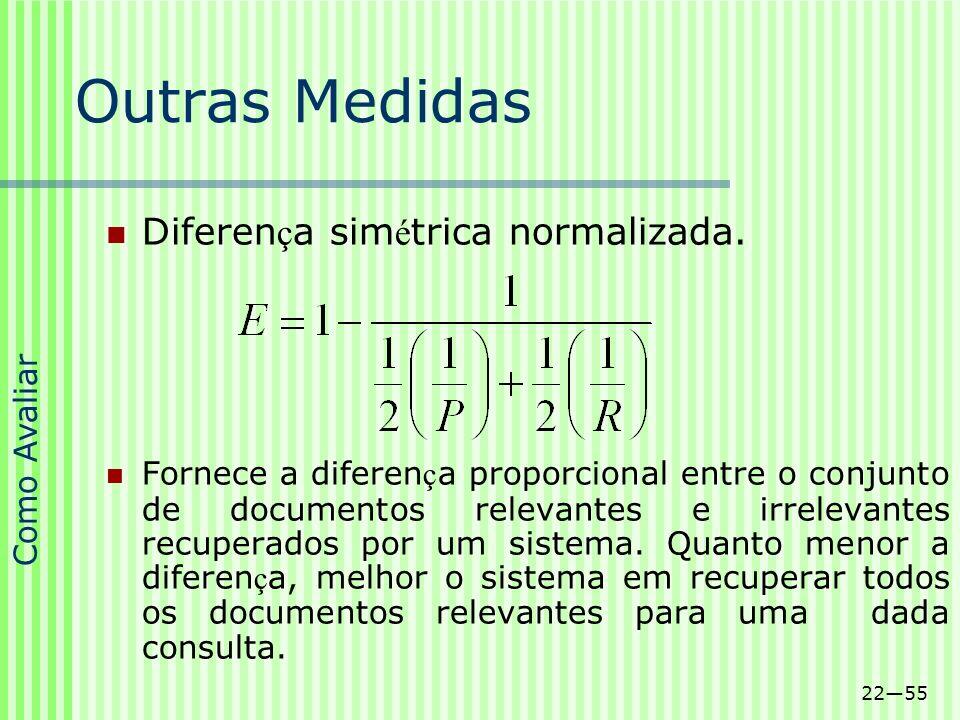 2255 Outras Medidas Diferen ç a sim é trica normalizada. Fornece a diferen ç a proporcional entre o conjunto de documentos relevantes e irrelevantes r