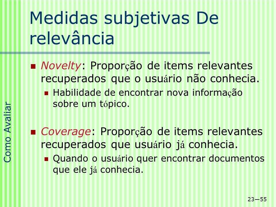 2355 Medidas subjetivas De relevância Novelty: Propor ç ão de items relevantes recuperados que o usu á rio não conhecia. Habilidade de encontrar nova