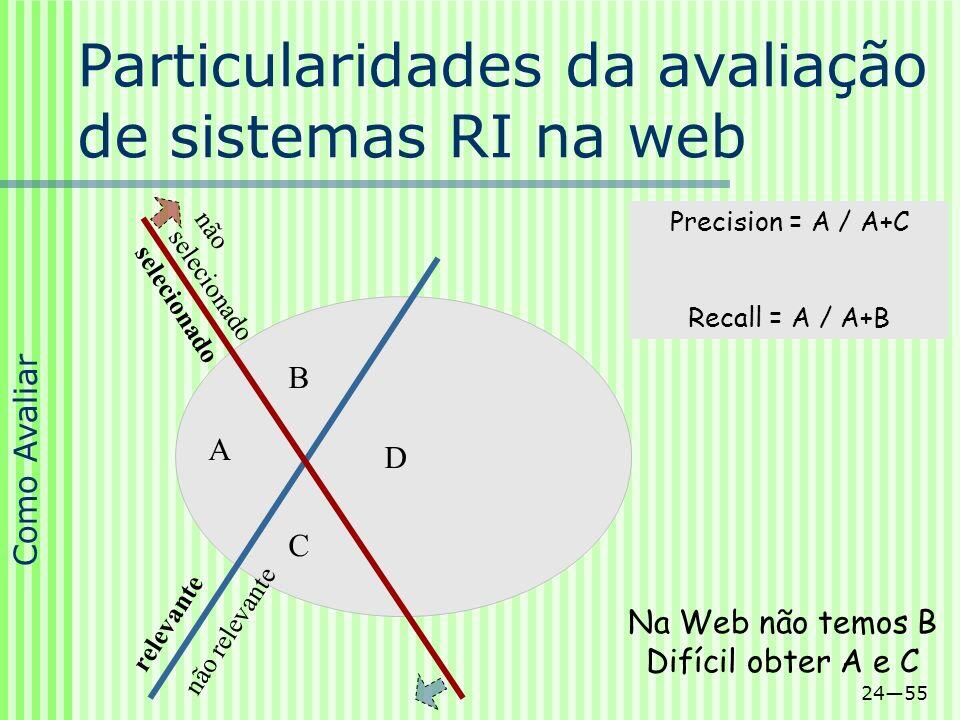 2455 Precision = A / A+C Recall = A / A+B Na Web não temos B Difícil obter A e C não selecionado relevante selecionado A B C D não relevante Particula