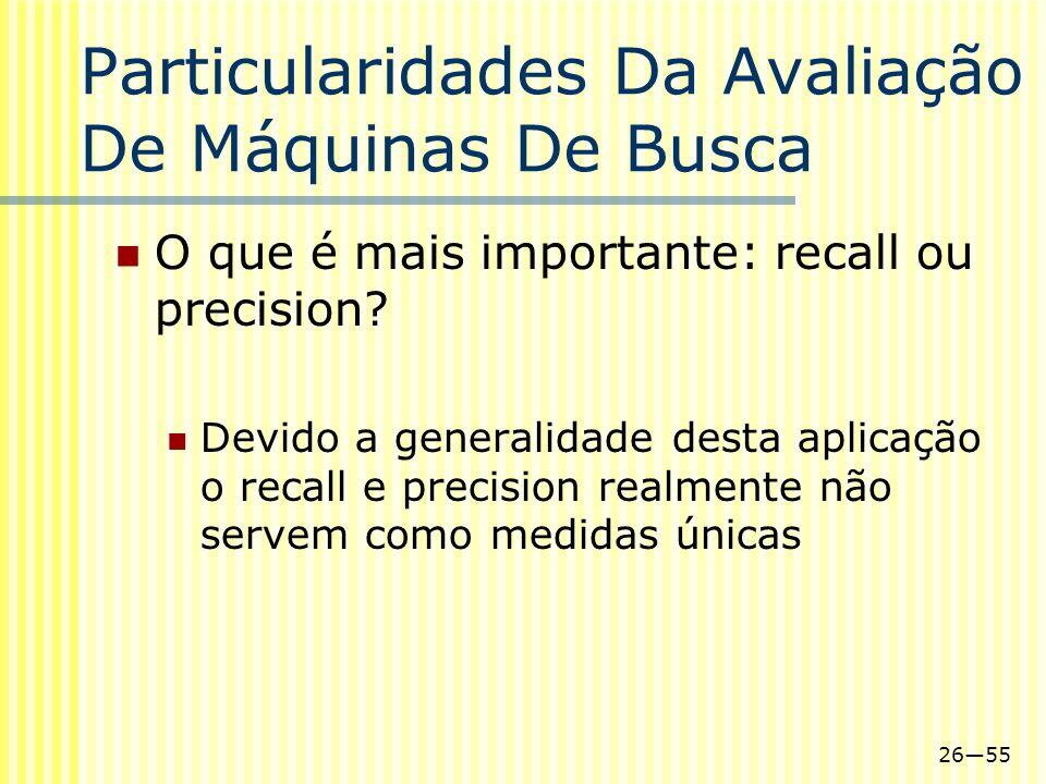 2655 Particularidades Da Avaliação De Máquinas De Busca O que é mais importante: recall ou precision? Devido a generalidade desta aplicação o recall e