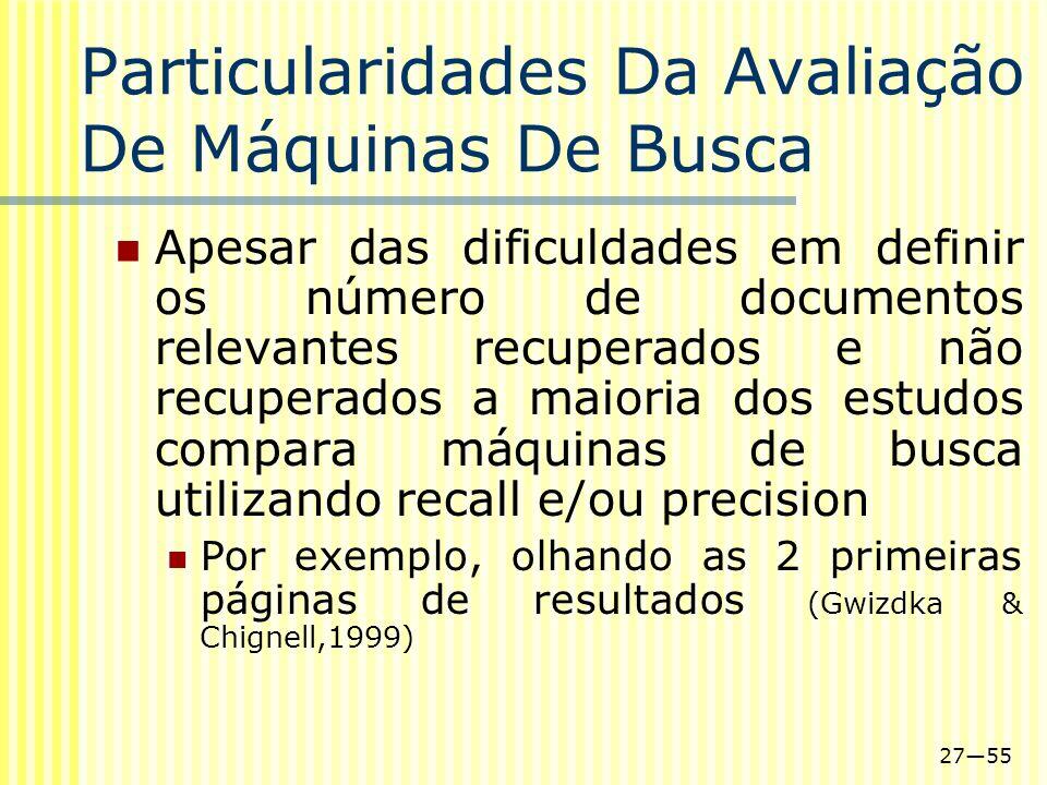 2755 Particularidades Da Avaliação De Máquinas De Busca Apesar das dificuldades em definir os número de documentos relevantes recuperados e não recupe