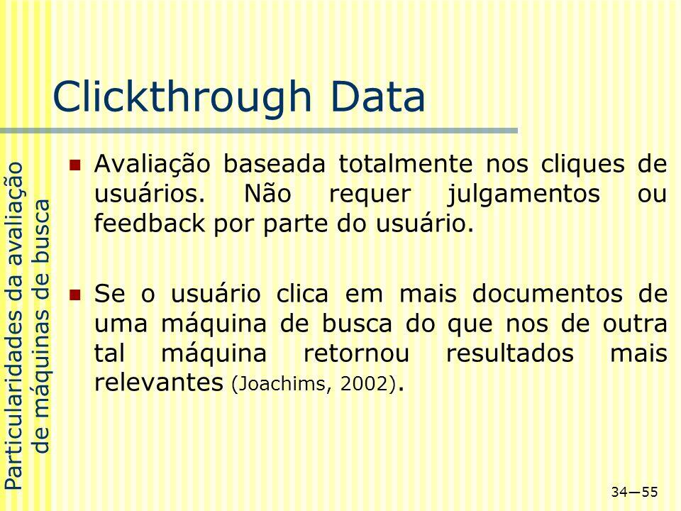 3455 Clickthrough Data Avaliação baseada totalmente nos cliques de usuários. Não requer julgamentos ou feedback por parte do usuário. Se o usuário cli
