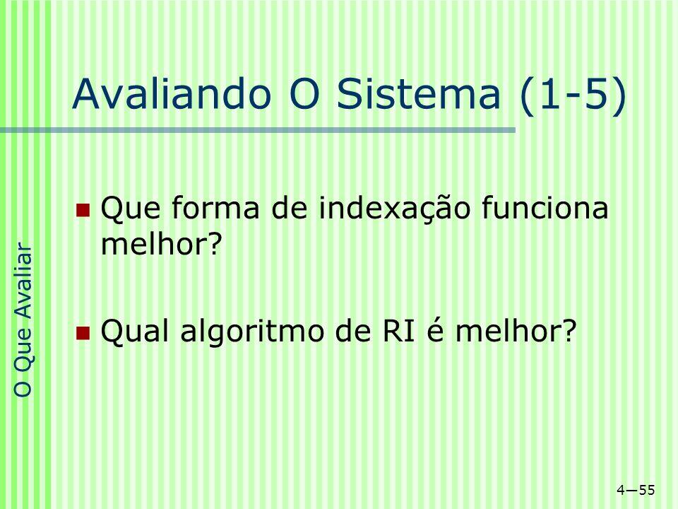 455 Avaliando O Sistema (1-5) Que forma de indexação funciona melhor? Qual algoritmo de RI é melhor? O Que Avaliar