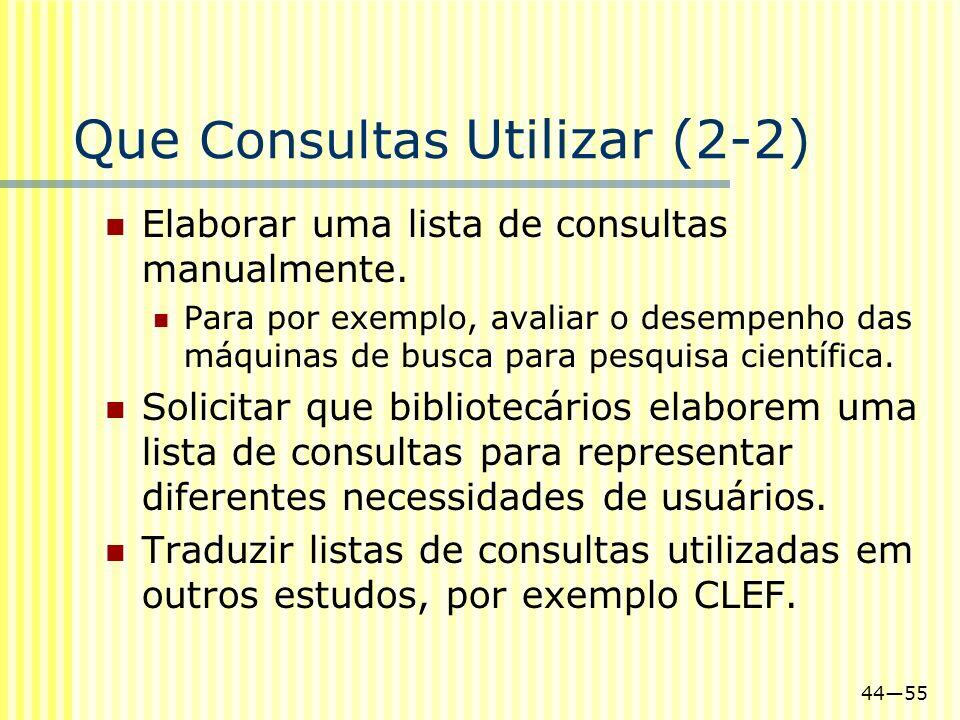 4455 Que Consultas Utilizar (2-2) Elaborar uma lista de consultas manualmente. Para por exemplo, avaliar o desempenho das máquinas de busca para pesqu
