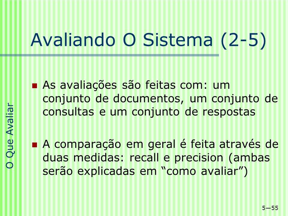 555 Avaliando O Sistema (2-5) As avaliações são feitas com: um conjunto de documentos, um conjunto de consultas e um conjunto de respostas A comparaçã