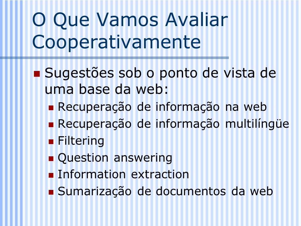 O Que Vamos Avaliar Cooperativamente Sugestões sob o ponto de vista de uma base da web: Recuperação de informação na web Recuperação de informação mul