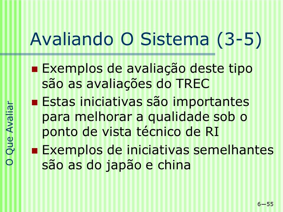 655 Avaliando O Sistema (3-5) Exemplos de avaliação deste tipo são as avaliações do TREC Estas iniciativas são importantes para melhorar a qualidade s