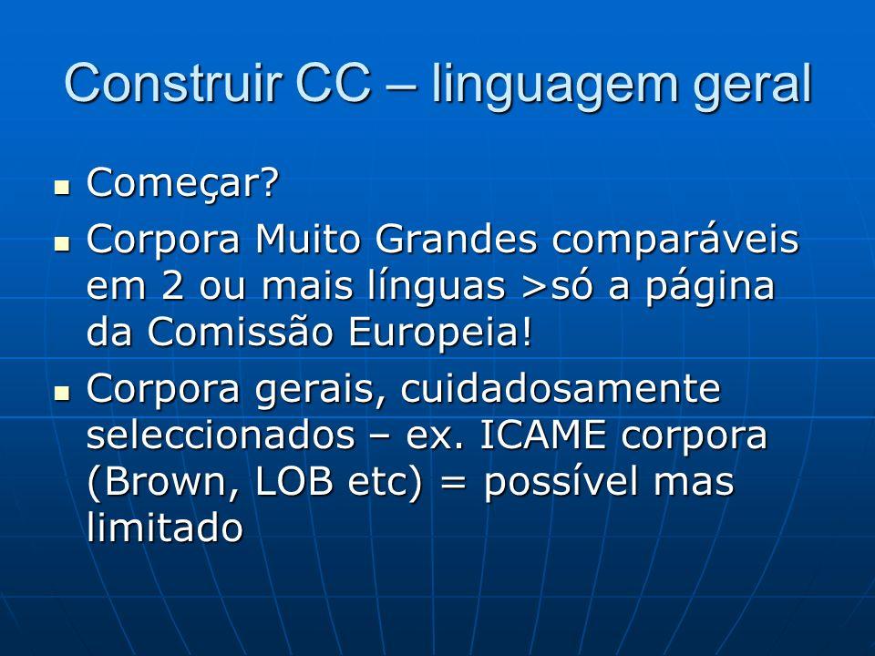 Construir CC – linguagem geral Começar? Começar? Corpora Muito Grandes comparáveis em 2 ou mais línguas >só a página da Comissão Europeia! Corpora Mui