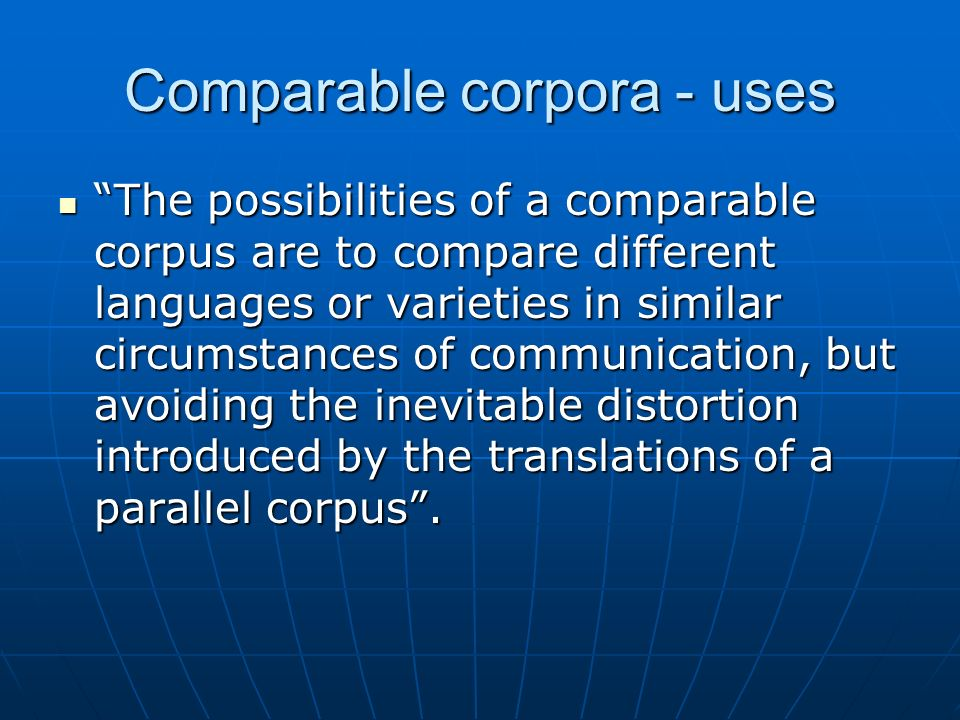 Comparable corpora - uses The possibilities of a comparable corpus are to compare different languages or varieties in similar circumstances of communi