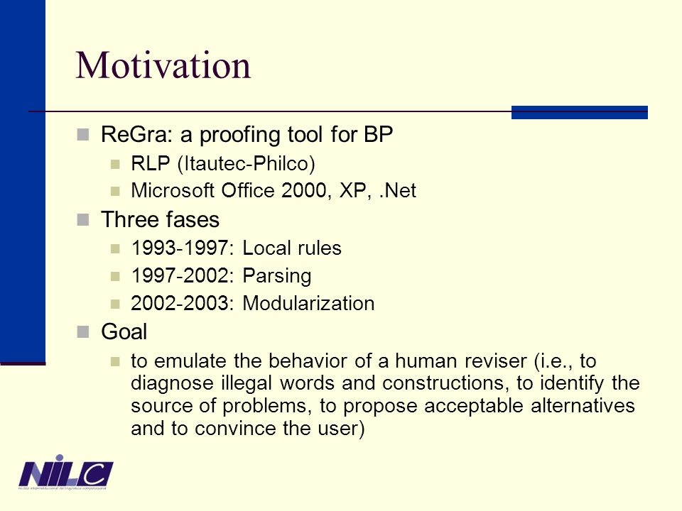 Motivation ReGra: a proofing tool for BP RLP (Itautec-Philco) Microsoft Office 2000, XP,.Net Three fases 1993-1997: Local rules 1997-2002: Parsing 2002-2003: Modularization Goal to emulate the behavior of a human reviser (i.e., to diagnose illegal words and constructions, to identify the source of problems, to propose acceptable alternatives and to convince the user)