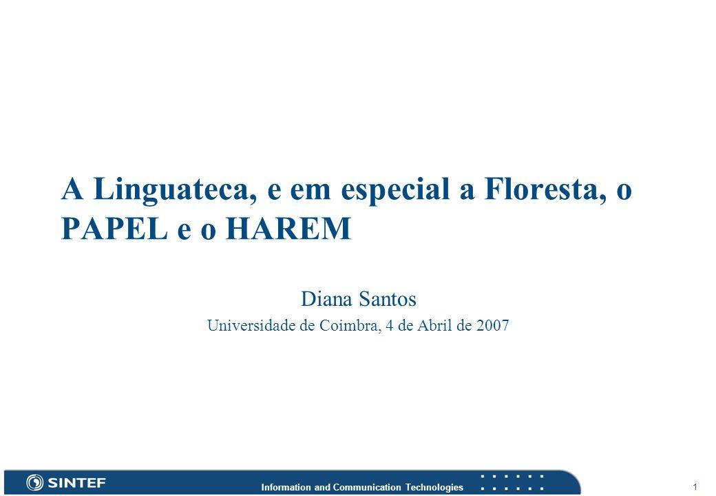 Information and Communication Technologies 1 A Linguateca, e em especial a Floresta, o PAPEL e o HAREM Diana Santos Universidade de Coimbra, 4 de Abri