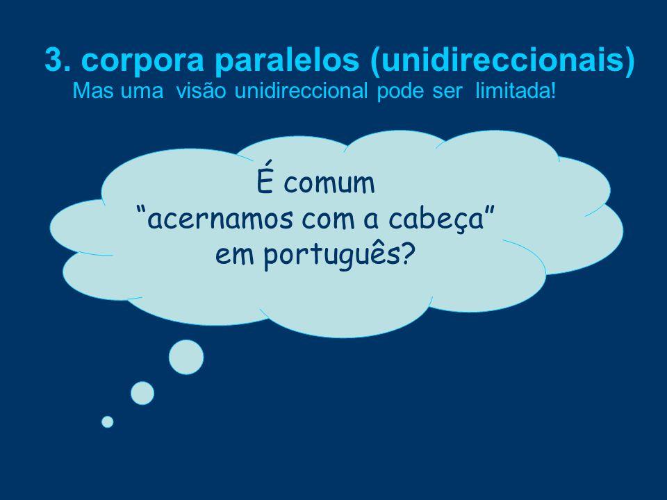 Mas uma visão unidireccional pode ser limitada! É comum acernamos com a cabeça em português?