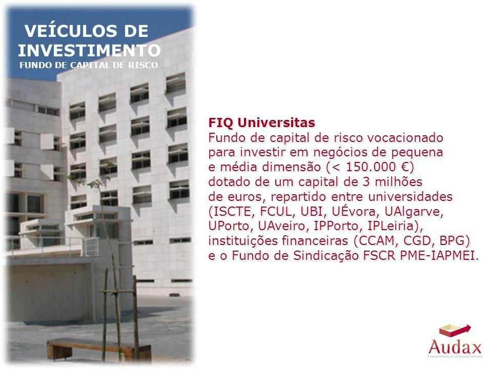VEÍCULOS DE INVESTIMENTO FUNDO DE CAPITAL DE RISCO FIQ Universitas Fundo de capital de risco vocacionado para investir em negócios de pequena e média dimensão (< 150.000 ) dotado de um capital de 3 milhões de euros, repartido entre universidades (ISCTE, FCUL, UBI, UÉvora, UAlgarve, UPorto, UAveiro, IPPorto, IPLeiria), instituições financeiras (CCAM, CGD, BPG) e o Fundo de Sindicação FSCR PME-IAPMEI.