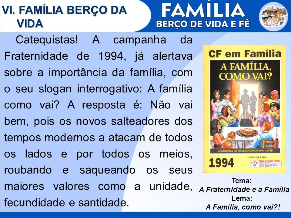 VI. FAMÍLIA BERÇO DA VIDA Catequistas! A campanha da Fraternidade de 1994, já alertava sobre a importância da família, com o seu slogan interrogativo: