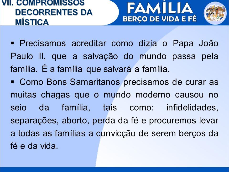 VII. COMPROMISSOS DECORRENTES DA MÍSTICA Precisamos acreditar como dizia o Papa João Paulo II, que a salvação do mundo passa pela família. É a família