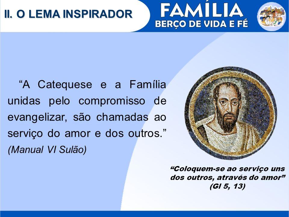 II. O LEMA INSPIRADOR A Catequese e a Família unidas pelo compromisso de evangelizar, são chamadas ao serviço do amor e dos outros. (Manual VI Sulão)