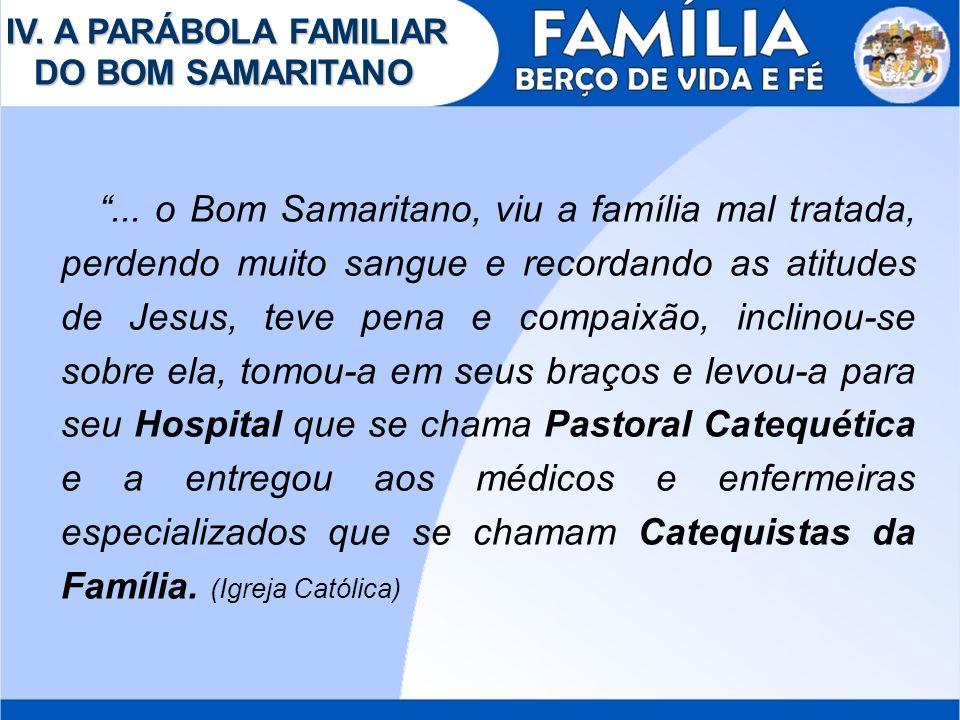 IV. A PARÁBOLA FAMILIAR DO BOM SAMARITANO... o Bom Samaritano, viu a família mal tratada, perdendo muito sangue e recordando as atitudes de Jesus, tev