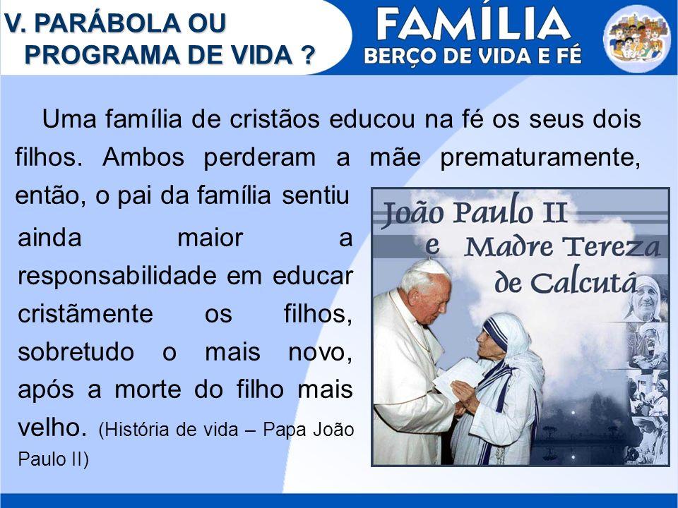 V. PARÁBOLA OU PROGRAMA DE VIDA ? Uma família de cristãos educou na fé os seus dois filhos. Ambos perderam a mãe prematuramente, então, o pai da famíl
