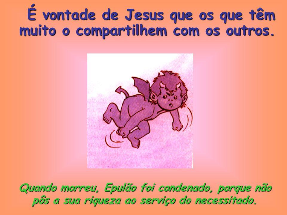 O rico até negava ao pobre as migalhas que caíam da sua mesa. É vontade de Jesus que os que têm muito o compartilhem com os outros.