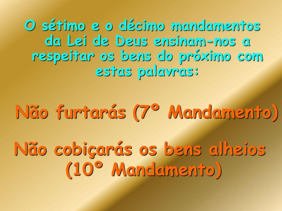 O sétimo e o décimo mandamentos da Lei de Deus ensinam-nos a respeitar os bens do próximo com estas palavras: Não furtarás (7º Mandamento) Não cobiçarás os bens alheios (10º Mandamento)