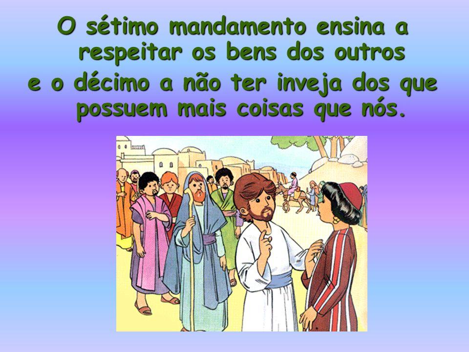 O sétimo mandamento ensina a respeitar os bens dos outros e o décimo a não ter inveja dos que possuem mais coisas que nós.