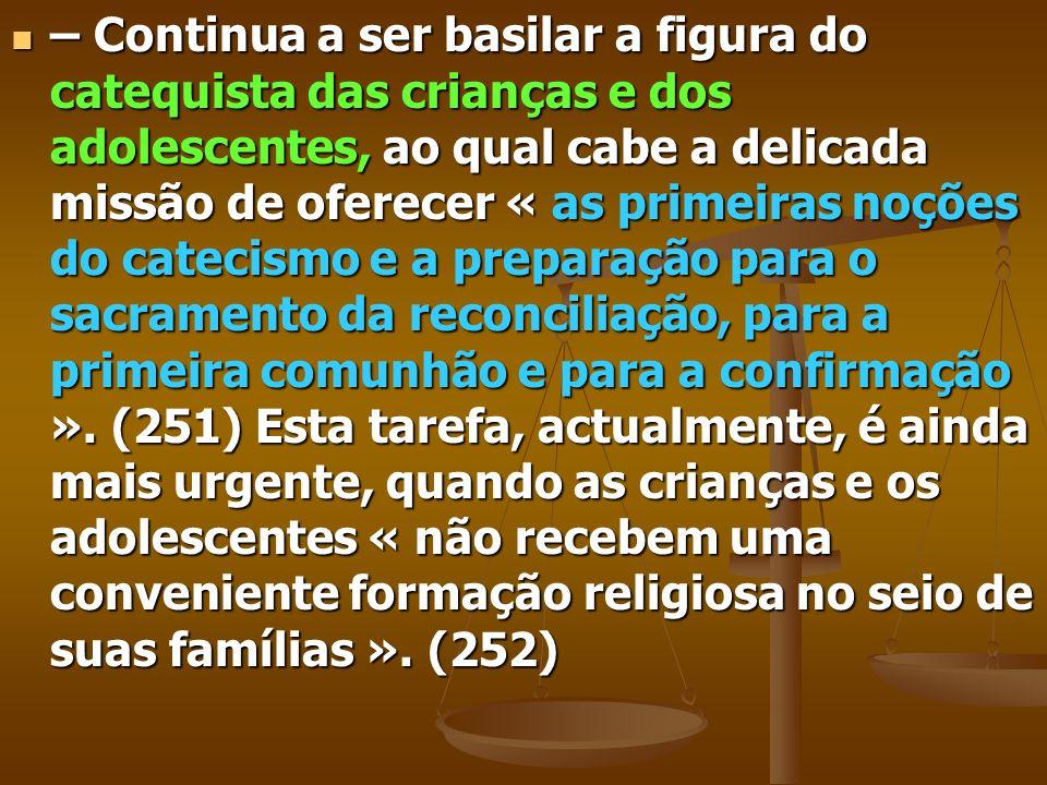 – Continua a ser basilar a figura do catequista das crianças e dos adolescentes, ao qual cabe a delicada missão de oferecer « as primeiras noções do c